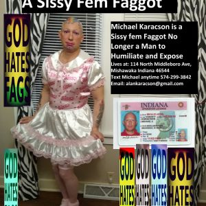 Michael Karacson Sissy Faggot to Expose and Humiliate God Hates Fags #Michael #Karacson #sissy #faggot #feminized #Mishawaka #Indiana #Gay Lives at: 114 N Middleboro Ave, Mishawaka, Indiana 46544 Email: alankaracson@gmail.com Mobile# 574-299-3842